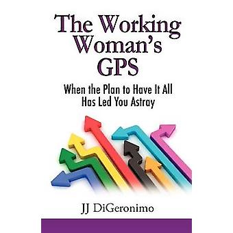 The Working Womans GPS When the Plan to Have It All Leads You Astray by Digeronimo & Jj