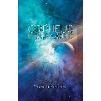 Orpheus in our World  New Poems on Timeless Forces by Keeney & Patricia