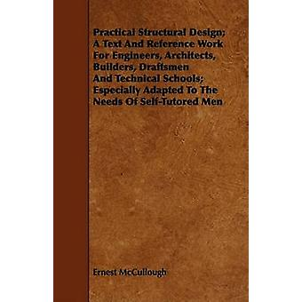 Practical Structural Design A Text And Reference Work For Engineers Architects Builders Draftsmen And Technical Schools Especially Adapted To The Needs Of SelfTutored Men by McCullough & Ernest