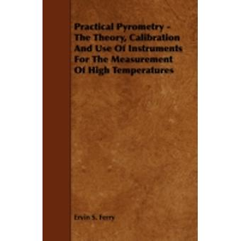 Practical Pyrometry  The Theory Calibration and Use of Instruments for the Measurement of High Temperatures by Ferry & Ervin S.