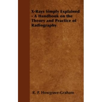 XRays Simply Explained  A Handbook on the Theory and Practice of Radiography by HowgraveGraham & R. P.