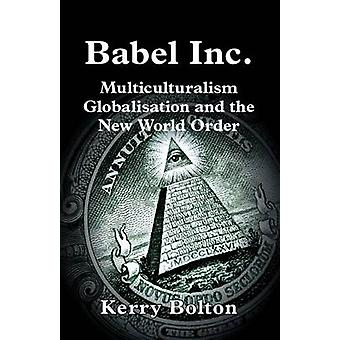 Babel Inc. Multiculturalism Globalisation and the New World Order. by Bolton & Kerry