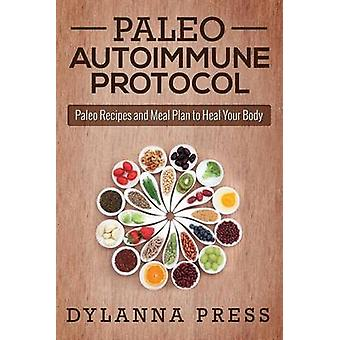 Paleo Autoimmune Protocol Paleo Recipes and Meal Plan to Heal Your Body by Dylanna Press