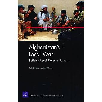 Afghanistans Local War Building Local Defense Forces by Jones & Seth G.
