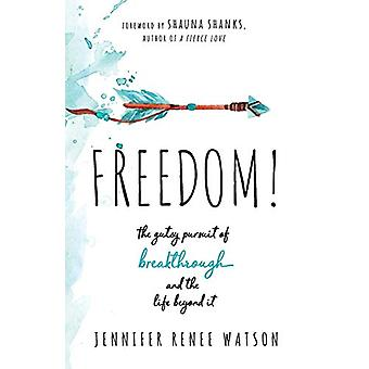 Freedom! - The Gutsy Pursuit of Breakthrough and the Life Beyond It by