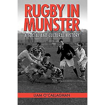 Rugby in Munster - A Social and Cultural History - 2019 by Liam O'Calla