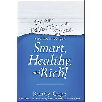 Why Youre Dumb Sick and Broke...And How to Get Smart Healthy and Rich by Gage & Randy