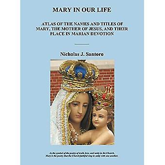 Mary In Our Life: Atlas of the Names and Titles of Mary, The Mother of Jesus, and Their Place in Marian Devotion