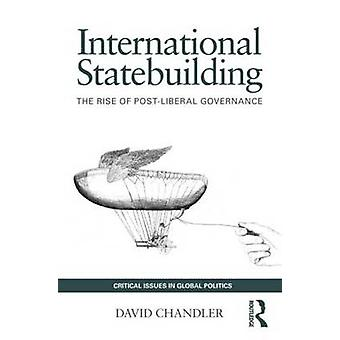 International Statebuilding  The Rise of PostLiberal Governance by David Chandler