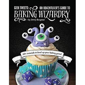 Geek Sweets - An Adventurer's Guide to the World of Baking Wizardry by