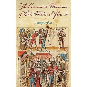 The Ceremonial Musicians of Late Medieval Florence by McGee & Timothy J.