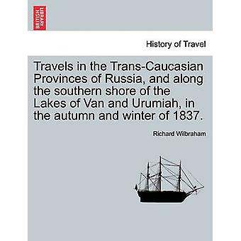 Travels in the TransCaucasian Provinces of Russia and along the southern shore of the Lakes of Van and Urumiah in the autumn and winter of 1837. by Wilbraham & Richard
