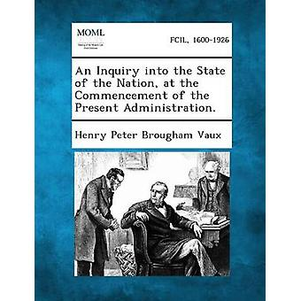 An Inquiry Into the State of the Nation at the Commencement of the Present Administration. by Vaux & Henry Peter Brougham