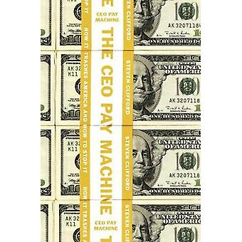 The Ceo Pay Machine - How it Trashes America and How to Stop It by Ste