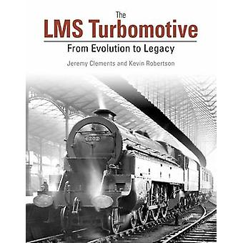 The LMS Turbomotive - From Evolution to Legacy by Jeremy Clements - Ke