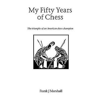 My Fifty Years of Chess by Marshall & Frank J.