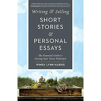 Writing amp Selling Short Stories amp Personal Essays  The Essential Guide to Getting Your Work Published by Windy Lynn Harris