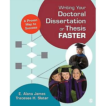 Writing Your Doctoral Dissertation or Thesis Faster A Proven Map to Success by James & E Alana