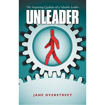 Unleader  The Surprising Qualities of a Valuable Leader by Jane Overstreet