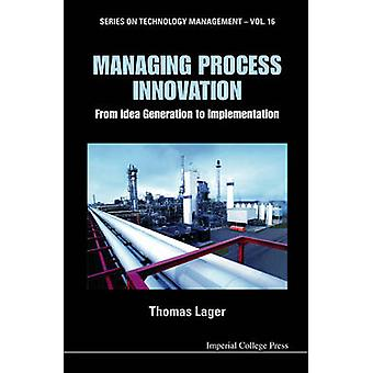 MANAGING PROCESS INNOVATION FROM IDEA GENERATION TO IMPLEMENTATION by LAGER & THOMAS