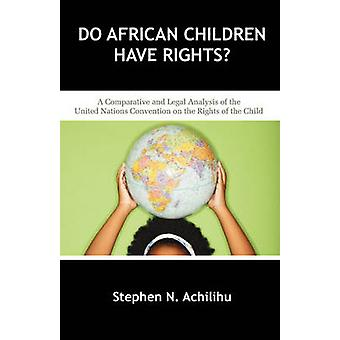 Do African Children Have Rights A Comparative and Legal Analysis of the United Nations Convention on the Rights of the Child by Achilihu & Stephen N.