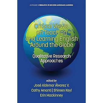 Critical Views on Teaching and Learning English Around the Globe Qualitative Research Approaches by lvarez V. & & Jos Aldemar