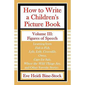 How to Write a Childrens Picture Book Volume III Figures of Speech by BineStock & Eve Heidi
