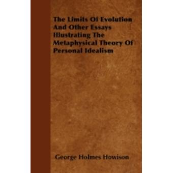 The Limits of Evolution and Other Essays Illustrating the Metaphysical Theory of Personal Idealism by Howison & George Holmes