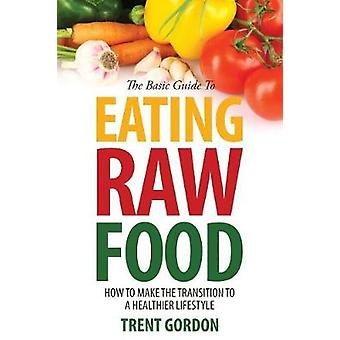 The Basic Guide to Eating Raw Food How to Make the Transition to a Healthier Lifestyle by Gordon & Trent