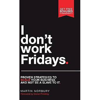 I Dont Work Fridays  Proven strategies to scale your business and not be a slave to it by Norbury & Martin