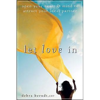 Let Love In Open Your Heart and Mind to Attract Your Ideal Partner by Berndt & Debra