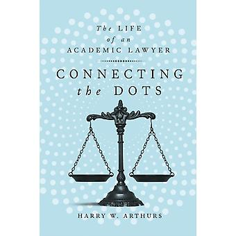 Connecting the Dots  The Life of an Academic Lawyer by Harry W Arthurs
