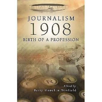 Journalism - 1908 - Birth of a Profession by Betty Houchin Winfield -