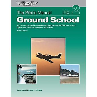 The Pilots Manual Ground School  All the Aeronautical Knowledge Required to Pass the FAA Exams and Operate as a Private and Commercial Pilot by The Pilot s Manual Editorial Board