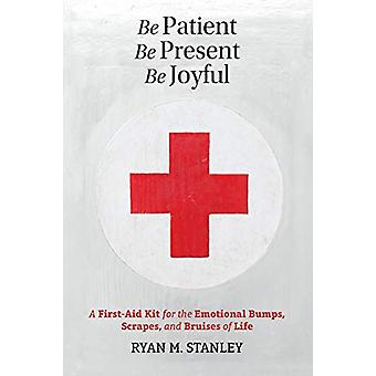 Be Patient - Be Present - Be Joyful - A First-Aid Kit for the Emotiona