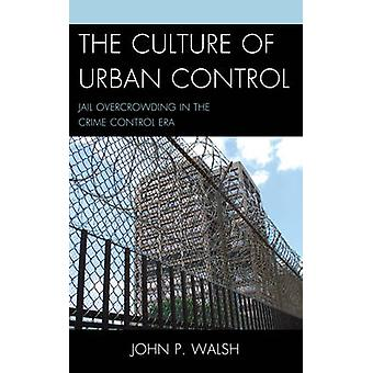 The Culture of Urban Control Jail Overcrowding in the Crime Control Era by Walsh & John P.