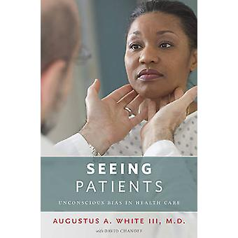 Seeing Patients  Unconscious Bias in Health Care by Augustus A White & With David Chanoff