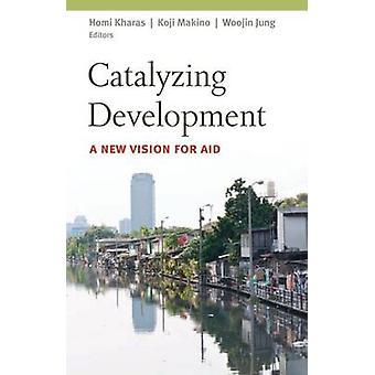 Katalysieren Entwicklung - eine neue Vision für Hilfe von Homi J. Kharas - Koji