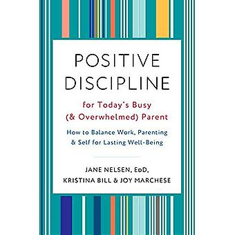 Positive Discipline for Today's Busy (and Overwhelmed) Parent: How to� Balance Work, Parenting, and Self for Lasting Well-Being