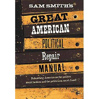 Sam Smiths Great American Political Repair Manual by Smith & Sam