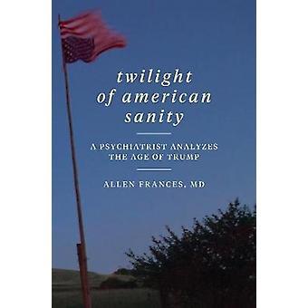 Twilight of American Sanity - A Psychiatrist Analyzes the Age of Trump