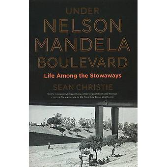 Under Nelson Mandela Boulevard Life Among the Stowaways by Christie & Sean