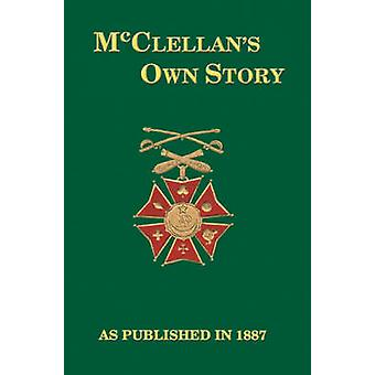 McClellans Own Story The War for the Union the Soldiers Who Fought It the Civilians Who Directed It and His Relations to It and to Them by McClellan & George B.