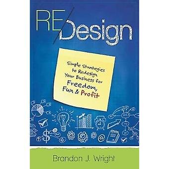 ReDesign Simple Strategies to ReDesign Your Business for Freedom Fun  Profit by Wright & Brandon J