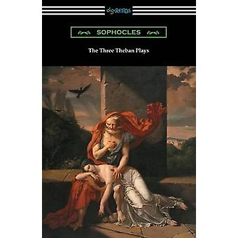 The Three Theban Plays Antigone Oedipus the King and Oedipus at Colonus Translated by Francis Storr with Introductions by Richard C. Jebb by Sophocles