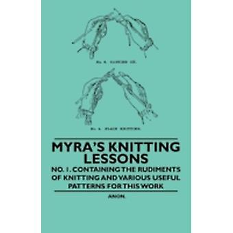 Myras Knitting Lessons  No. 1. Containing the Rudiments of Knitting and Various Useful Patterns for this Work by Anon.