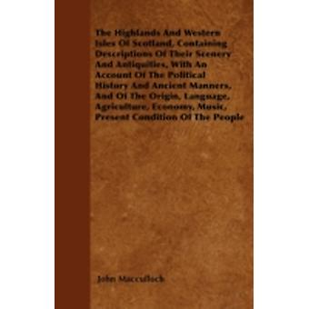 The Highlands And Western Isles Of Scotland Containing Descriptions Of Their Scenery And Antiquities With An Account Of The Political History And Ancient Manners And Of The Origin Language Agricu by Macculloch & John