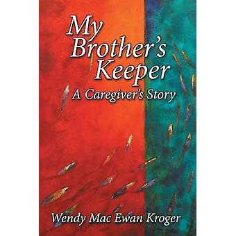 My Brothers Keeper A Caregivers Story by Kroger & Wendy Mac Ewan