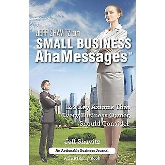 Jeff Shavitz on Small Business AhaMessages 140 Key Axioms That Every Business Owner Should Consider by Shavitz & Jeff