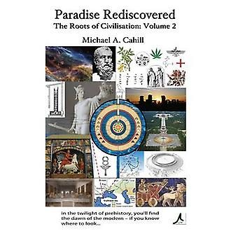 Paradise Rediscovered The Roots of Civilisation Vol 2 by Cahill & Michael A.